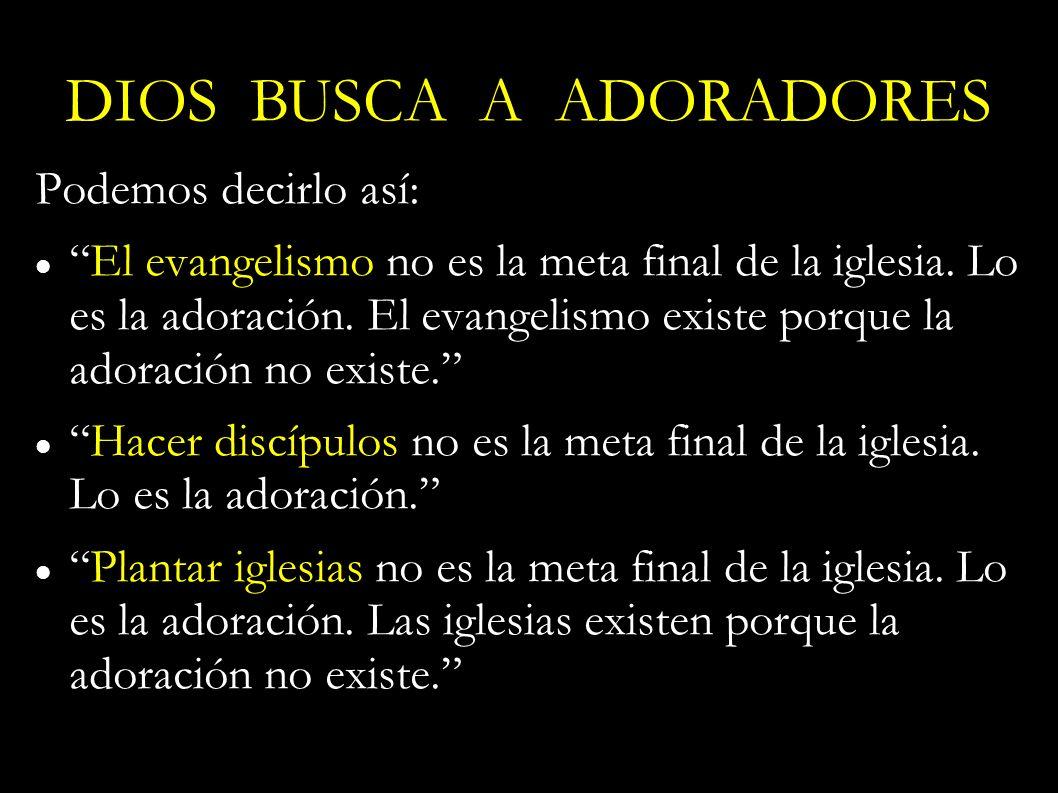 Podemos decirlo así: El evangelismo no es la meta final de la iglesia. Lo es la adoración. El evangelismo existe porque la adoración no existe. Hacer
