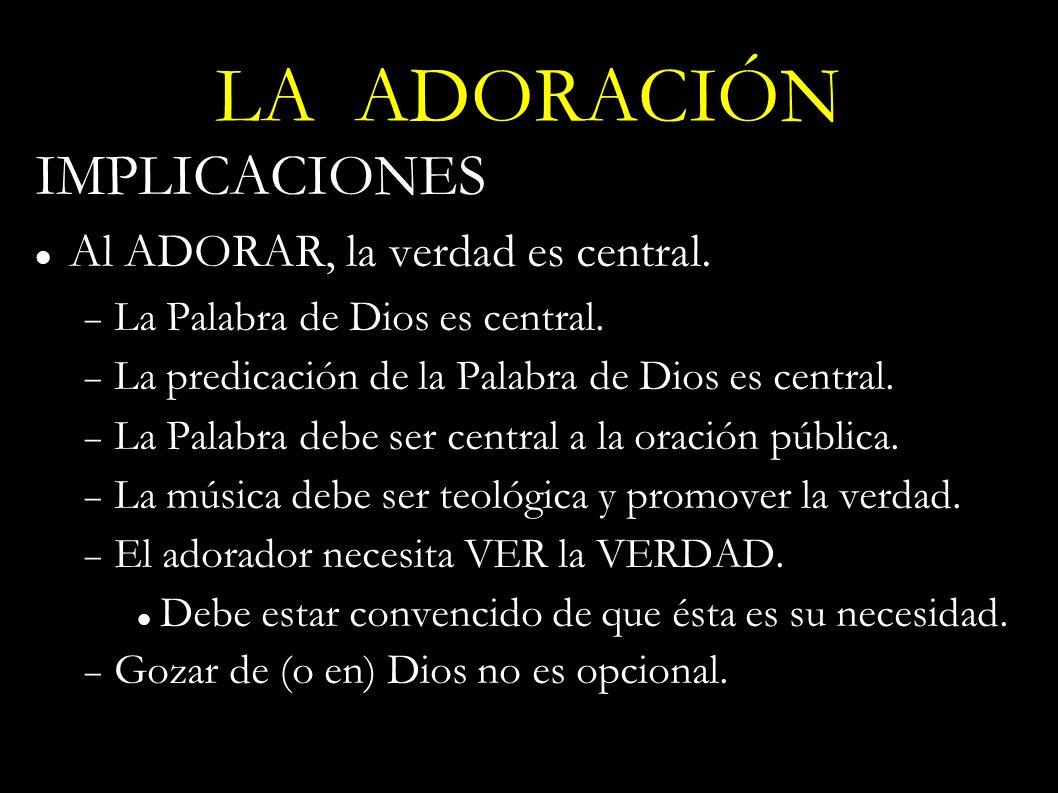 LA ADORACIÓN IMPLICACIONES Al ADORAR, la verdad es central. La Palabra de Dios es central. La predicación de la Palabra de Dios es central. La Palabra