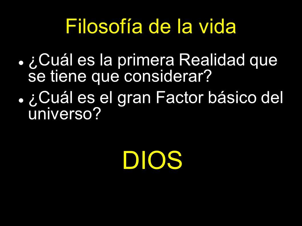 Filosofía de la vida ¿Cuál es la primera Realidad que se tiene que considerar? ¿Cuál es el gran Factor básico del universo? DIOS