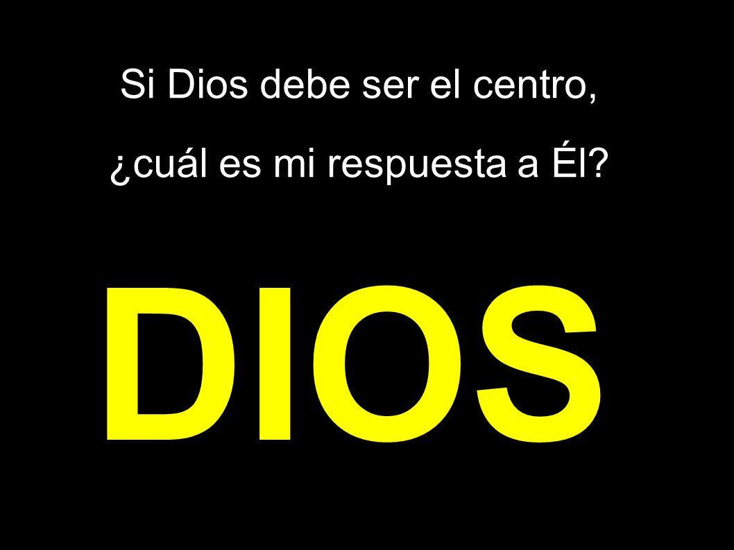Si Dios debe ser el centro, ¿cuál es mi respuesta a Él? DIOS