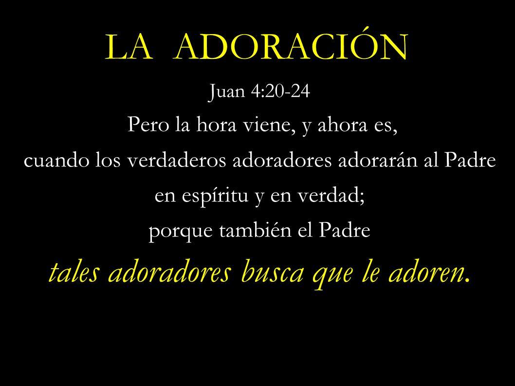LA ADORACIÓN Juan 4:20-24 Pero la hora viene, y ahora es, cuando los verdaderos adoradores adorarán al Padre en espíritu y en verdad; porque también e