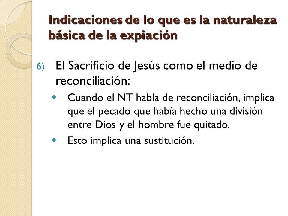 Indicaciones de lo que es la naturaleza básica de la expiación 6) El Sacrificio de Jesús como el medio de reconciliación: Cuando el NT habla de reconc