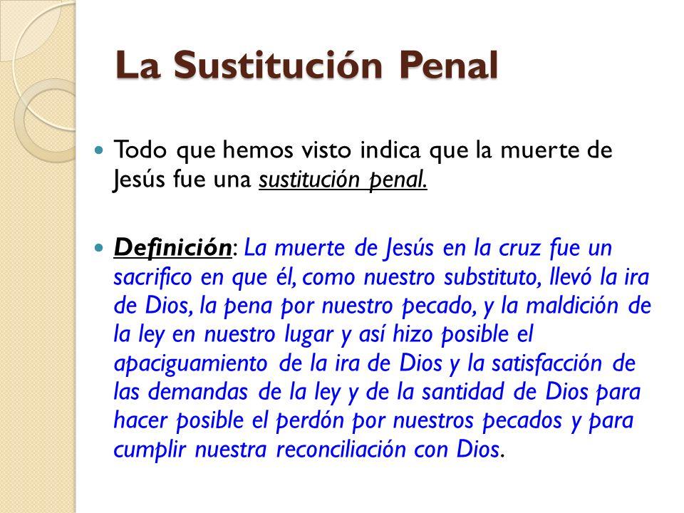 La Sustitución Penal Todo que hemos visto indica que la muerte de Jesús fue una sustitución penal. Definición: La muerte de Jesús en la cruz fue un sa