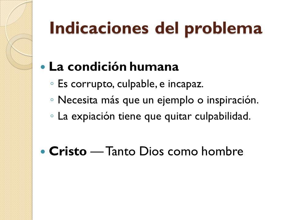 Indicaciones del problema La condición humana Es corrupto, culpable, e incapaz. Necesita más que un ejemplo o inspiración. La expiación tiene que quit