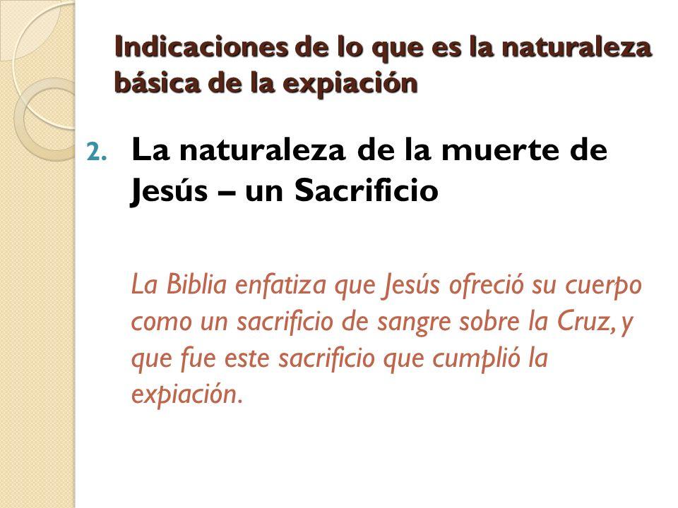 Indicaciones de lo que es la naturaleza básica de la expiación 2. La naturaleza de la muerte de Jesús – un Sacrificio La Biblia enfatiza que Jesús ofr