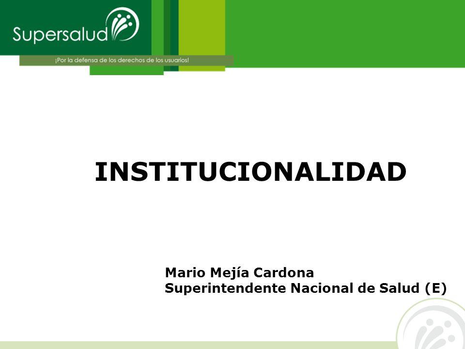 INSTITUCIONALIDAD Mario Mejía Cardona Superintendente Nacional de Salud (E)