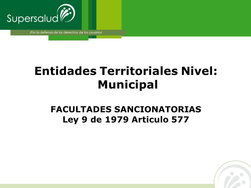 Entidades Territoriales Nivel: Municipal FACULTADES SANCIONATORIAS Ley 9 de 1979 Articulo 577