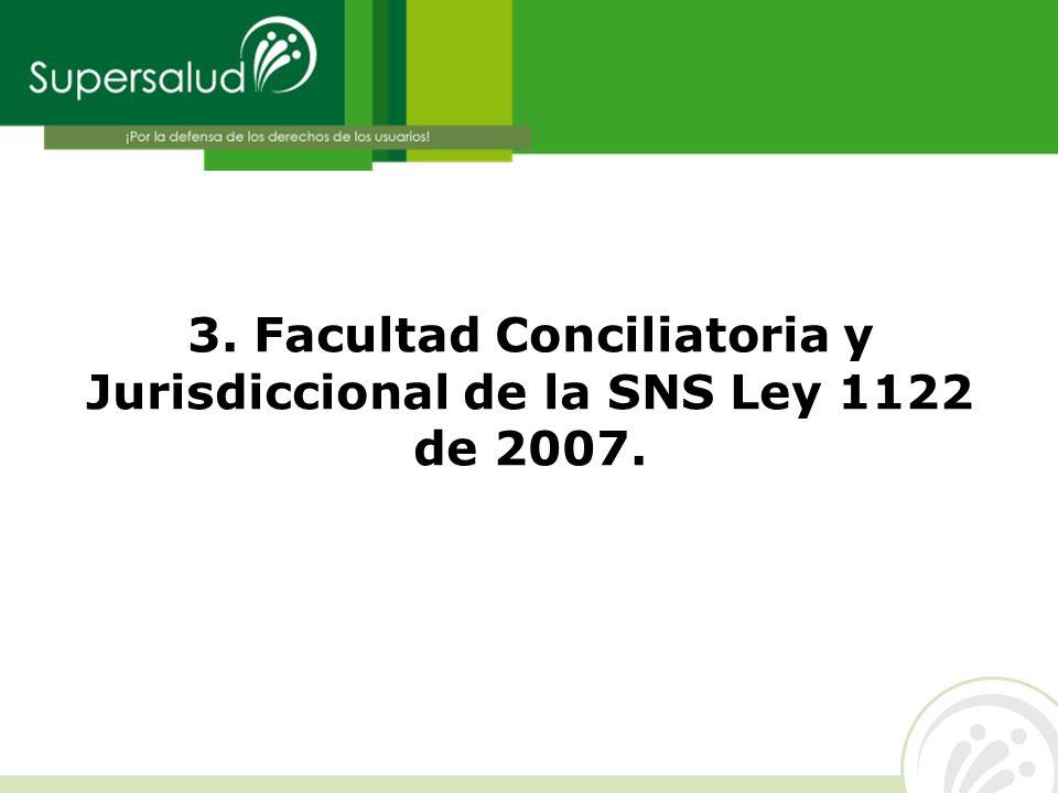 3. Facultad Conciliatoria y Jurisdiccional de la SNS Ley 1122 de 2007.