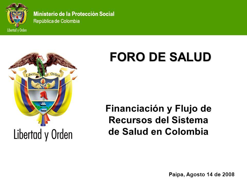Ministerio de la Protección Social República de Colombia FORO DE SALUD Financiación y Flujo de Recursos del Sistema de Salud en Colombia Paipa, Agosto