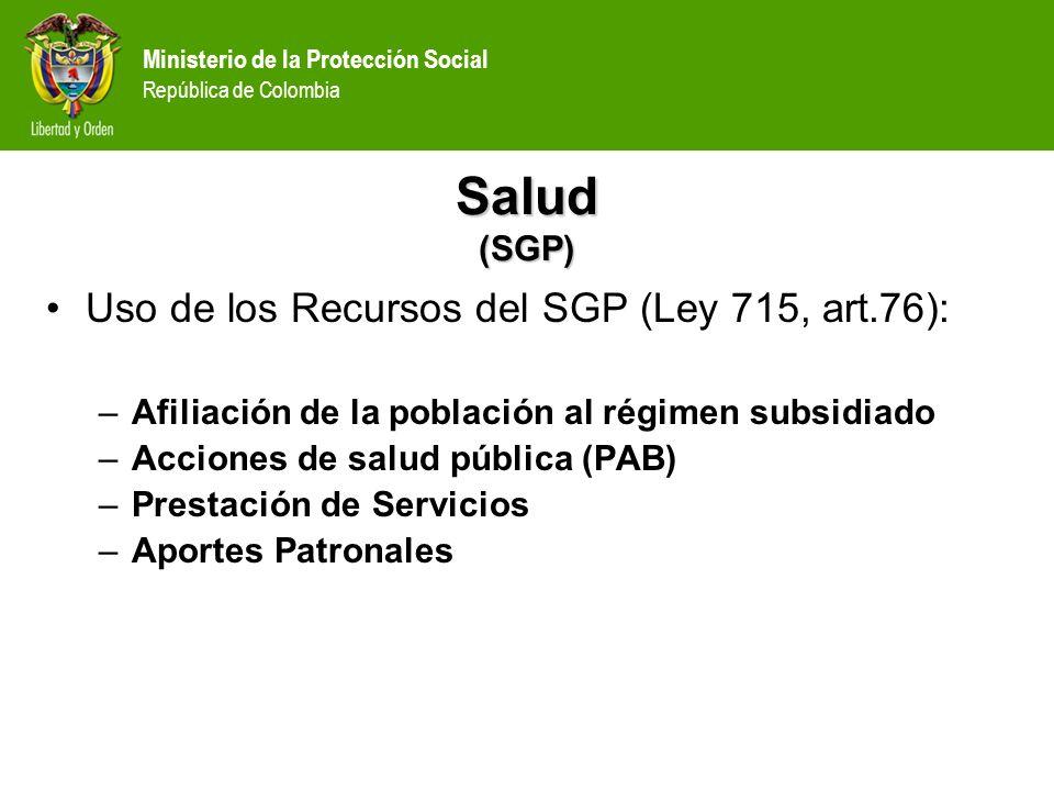 Ministerio de la Protección Social República de Colombia Salud (SGP) Uso de los Recursos del SGP (Ley 715, art.76): –Afiliación de la población al rég
