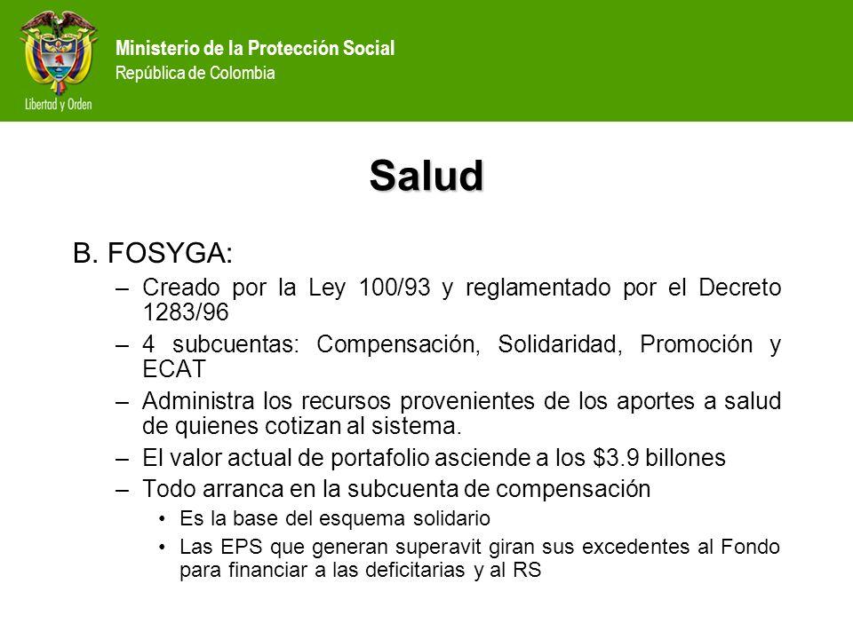Ministerio de la Protección Social República de Colombia Salud B. FOSYGA: –Creado por la Ley 100/93 y reglamentado por el Decreto 1283/96 –4 subcuenta