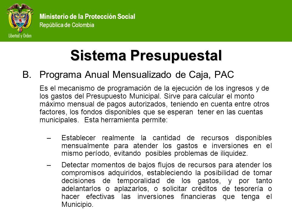 Ministerio de la Protección Social República de Colombia Sistema Presupuestal B.Programa Anual Mensualizado de Caja, PAC –Identificar los momentos en los cuales existen excedentes de recursos en efectivo, en los que se pueden realizar inversiones financieras de corto plazo, o adelantar la ejecución de los gastos.
