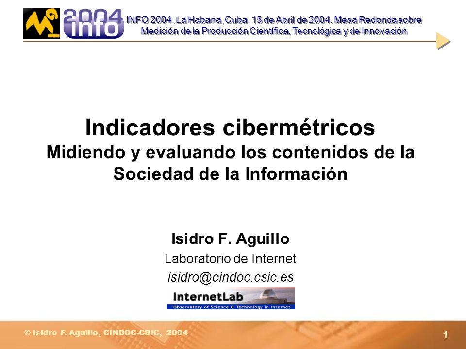 1 © Isidro F. Aguillo, CINDOC-CSIC, 2004 Indicadores cibermétricos Midiendo y evaluando los contenidos de la Sociedad de la Información Isidro F. Agui