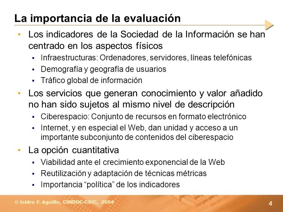 4 © Isidro F. Aguillo, CINDOC-CSIC, 2004 La importancia de la evaluación Los indicadores de la Sociedad de la Información se han centrado en los aspec