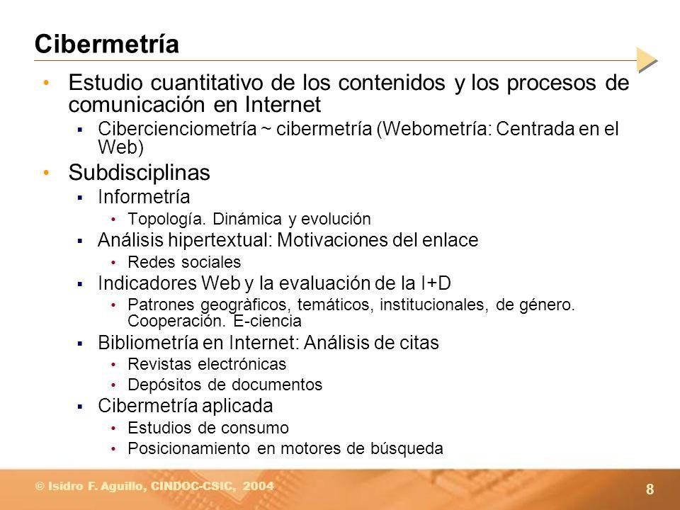 8 © Isidro F. Aguillo, CINDOC-CSIC, 2004 Cibermetría Estudio cuantitativo de los contenidos y los procesos de comunicación en Internet Cibercienciomet