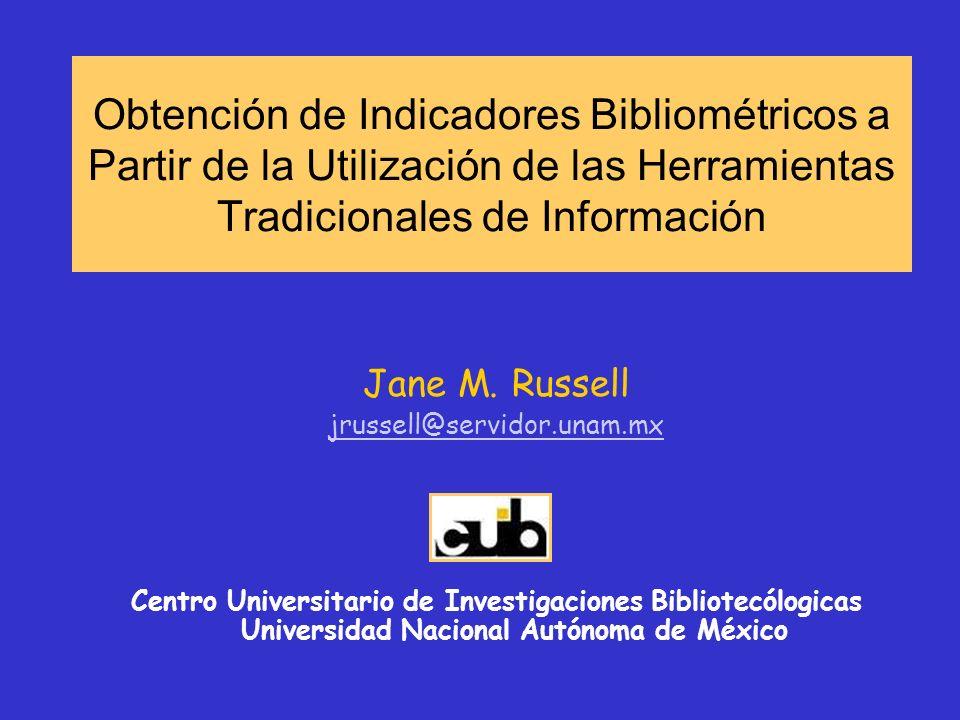 Obtención de Indicadores Bibliométricos a Partir de la Utilización de las Herramientas Tradicionales de Información Jane M. Russell jrussell@servidor.