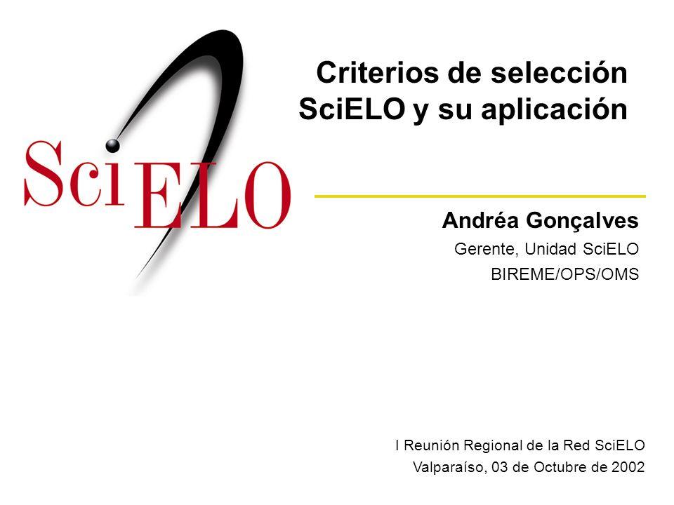 Andréa Gonçalves Gerente, Unidad SciELO BIREME/OPS/OMS I Reunión Regional de la Red SciELO Valparaíso, 03 de Octubre de 2002 Criterios de selección SciELO y su aplicación