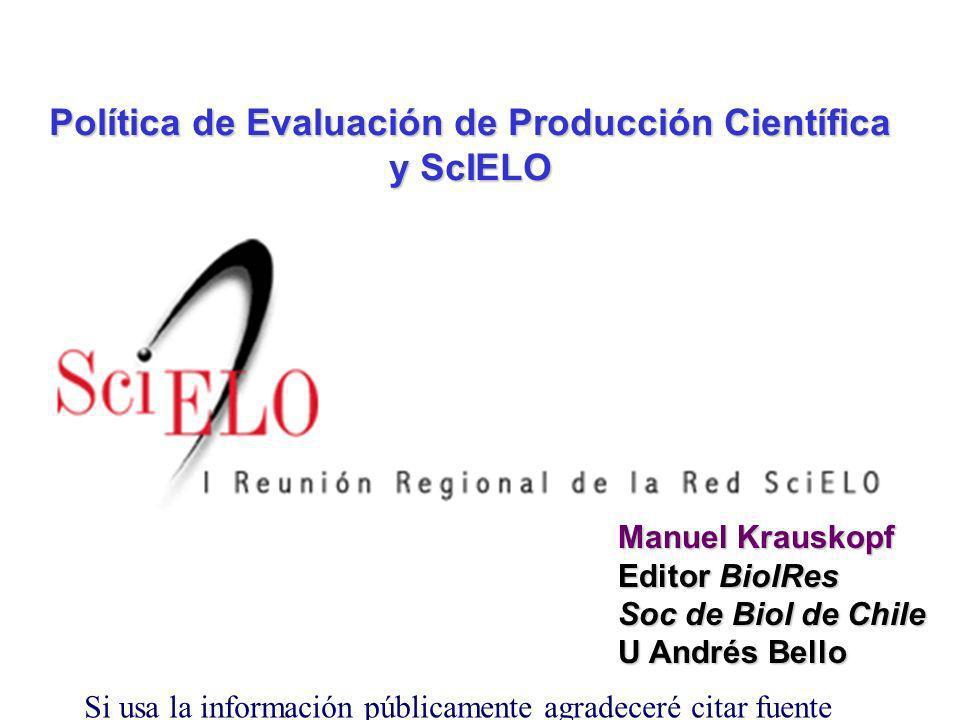Política de Evaluación de Producción Científica y ScIELO Manuel Krauskopf Editor BiolRes Soc de Biol de Chile U Andrés Bello Si usa la información públicamente agradeceré citar fuente