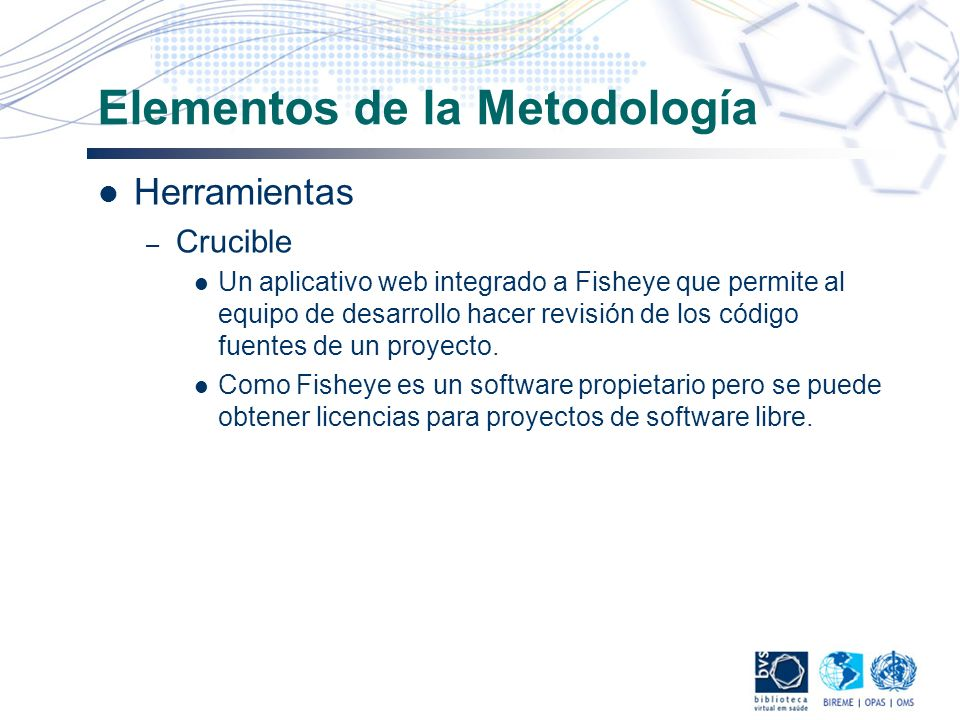 Elementos de la Metodología Herramientas – Crucible Un aplicativo web integrado a Fisheye que permite al equipo de desarrollo hacer revisión de los có