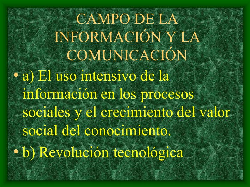 CAMPO DE LA INFORMACIÓN Y LA COMUNICACIÓN a) El uso intensivo de la información en los procesos sociales y el crecimiento del valor social del conocimiento.