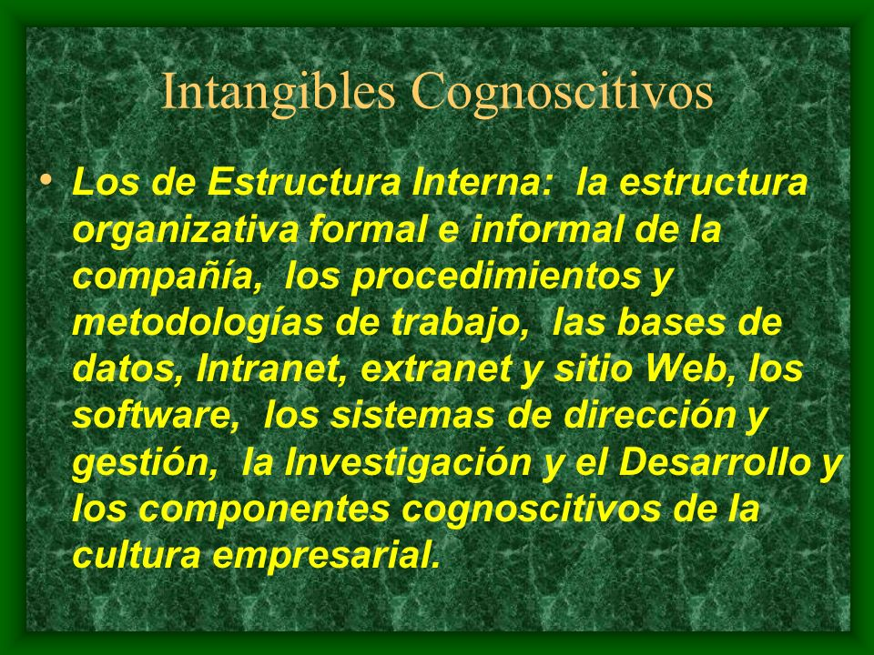 Intangibles Cognoscitivos Los de Competencia Individual: educación, experiencia, know how, conocimientos, habilidades de las personas que trabajan en la empresa.