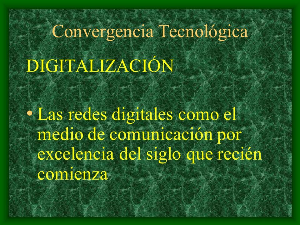 Convergencia Tecnológica DIGITALIZACIÓN Las redes digitales como el medio de comunicación por excelencia del siglo que recién comienza