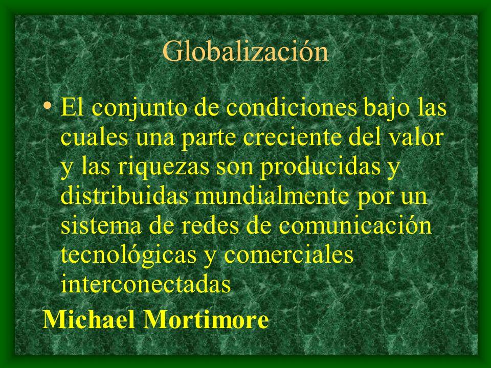 Globalización El conjunto de condiciones bajo las cuales una parte creciente del valor y las riquezas son producidas y distribuidas mundialmente por un sistema de redes de comunicación tecnológicas y comerciales interconectadas Michael Mortimore