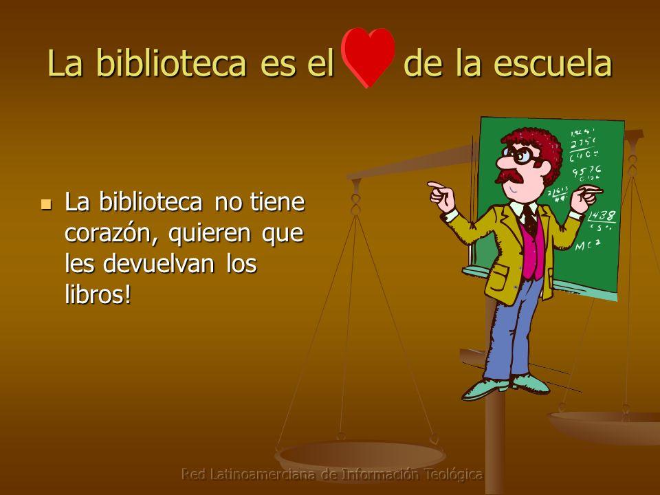 Red Latinoamerciana de Información Teológica La biblioteca es el de la escuela La biblioteca no tiene corazón, quieren que les devuelvan los libros.