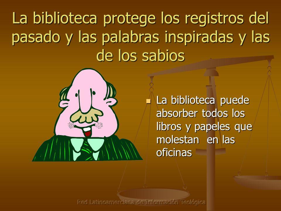 Red Latinoamerciana de Información Teológica La biblioteca protege los registros del pasado y las palabras inspiradas y las de los sabios La biblioteca puede absorber todos los libros y papeles que molestan en las oficinas