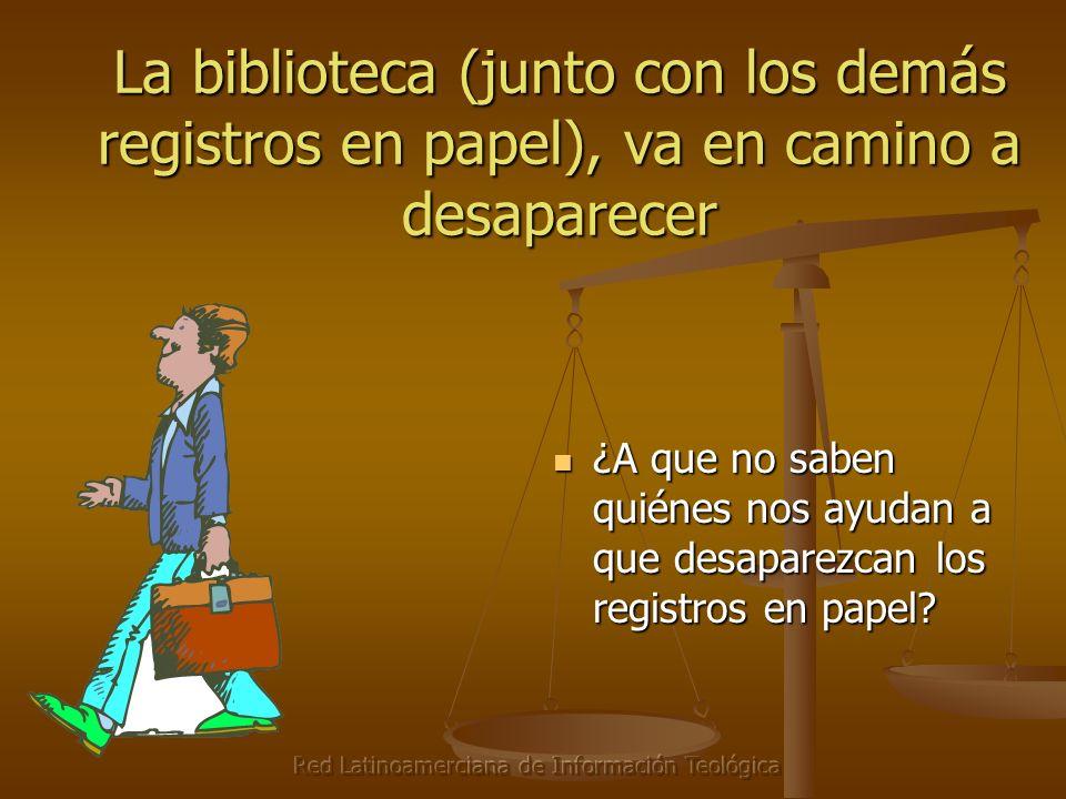 Red Latinoamerciana de Información Teológica La biblioteca (junto con los demás registros en papel), va en camino a desaparecer ¿A que no saben quiéne