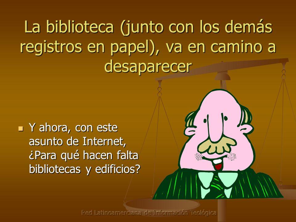 Red Latinoamerciana de Información Teológica La biblioteca (junto con los demás registros en papel), va en camino a desaparecer Y ahora, con este asunto de Internet, ¿Para qué hacen falta bibliotecas y edificios.