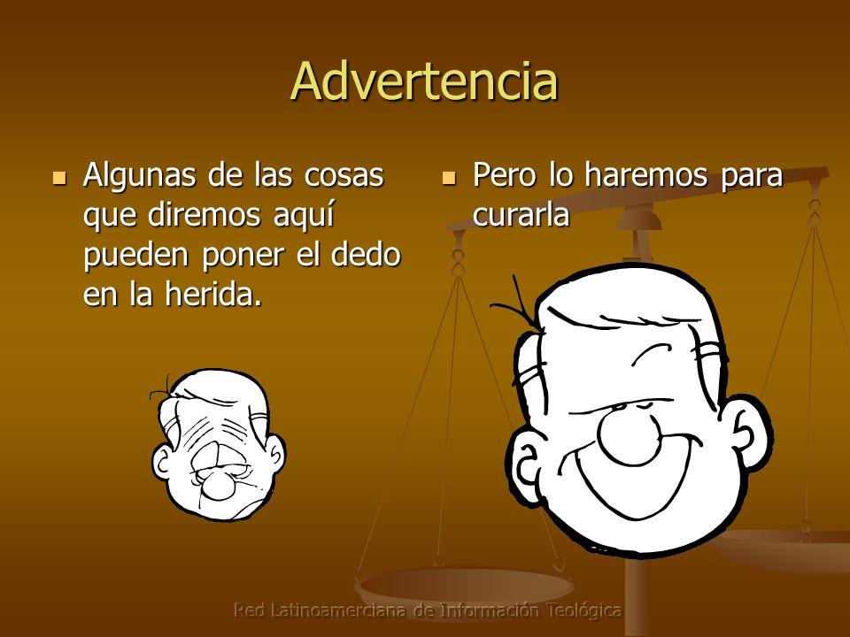 Red Latinoamerciana de Información Teológica Advertencia Algunas de las cosas que diremos aquí pueden poner el dedo en la herida. Algunas de las cosas