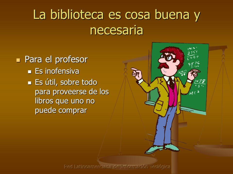Red Latinoamerciana de Información Teológica La biblioteca es cosa buena y necesaria Para el administrador Para el administrador Todos la tienen Todos la tienen ¿Quién va a acreditar mi programa sin una biblioteca.