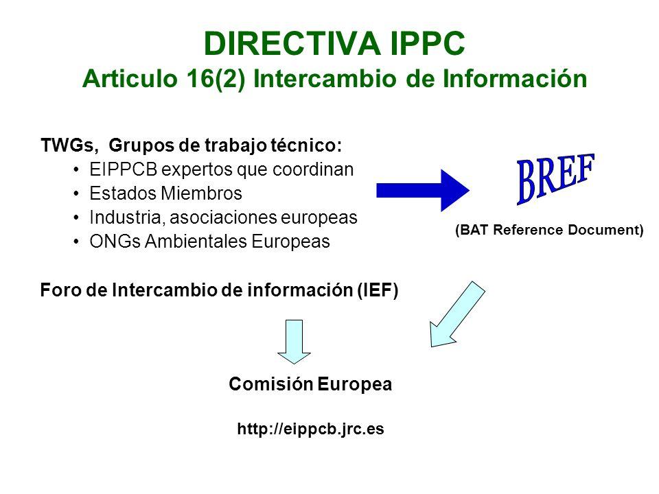 DIRECTIVA IPPC Articulo 16(2) Intercambio de Información TWGs, Grupos de trabajo técnico: EIPPCB expertos que coordinan Estados Miembros Industria, asociaciones europeas ONGs Ambientales Europeas Foro de Intercambio de información (IEF) Comisión Europea http://eippcb.jrc.es (BAT Reference Document)