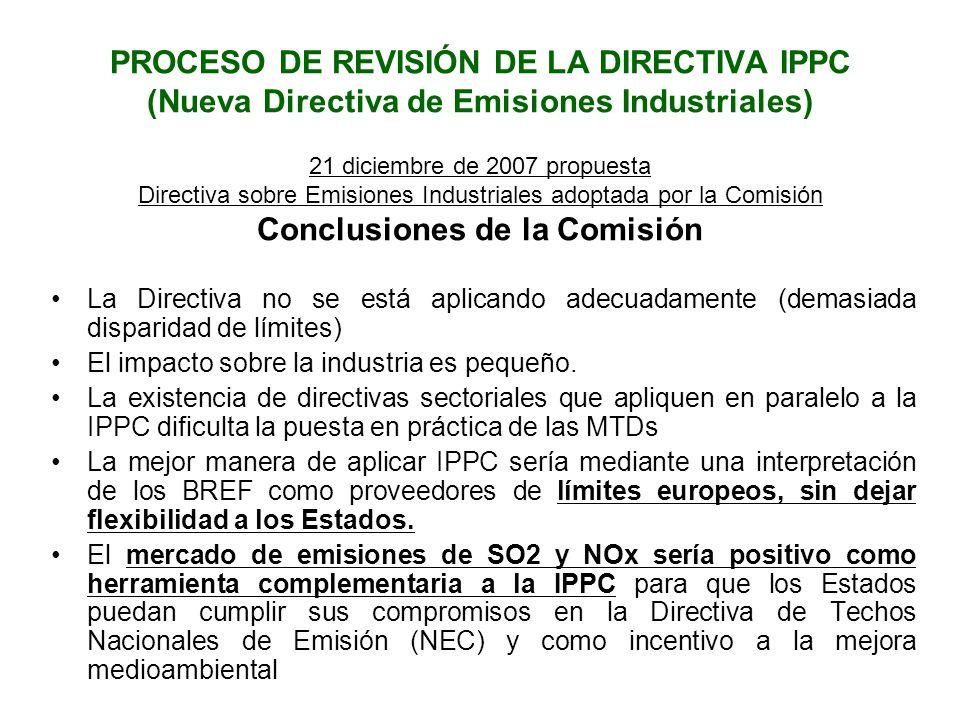 PROCESO DE REVISIÓN DE LA DIRECTIVA IPPC (Nueva Directiva de Emisiones Industriales) 21 diciembre de 2007 propuesta Directiva sobre Emisiones Industriales adoptada por la Comisión Conclusiones de la Comisión La Directiva no se está aplicando adecuadamente (demasiada disparidad de límites) El impacto sobre la industria es pequeño.