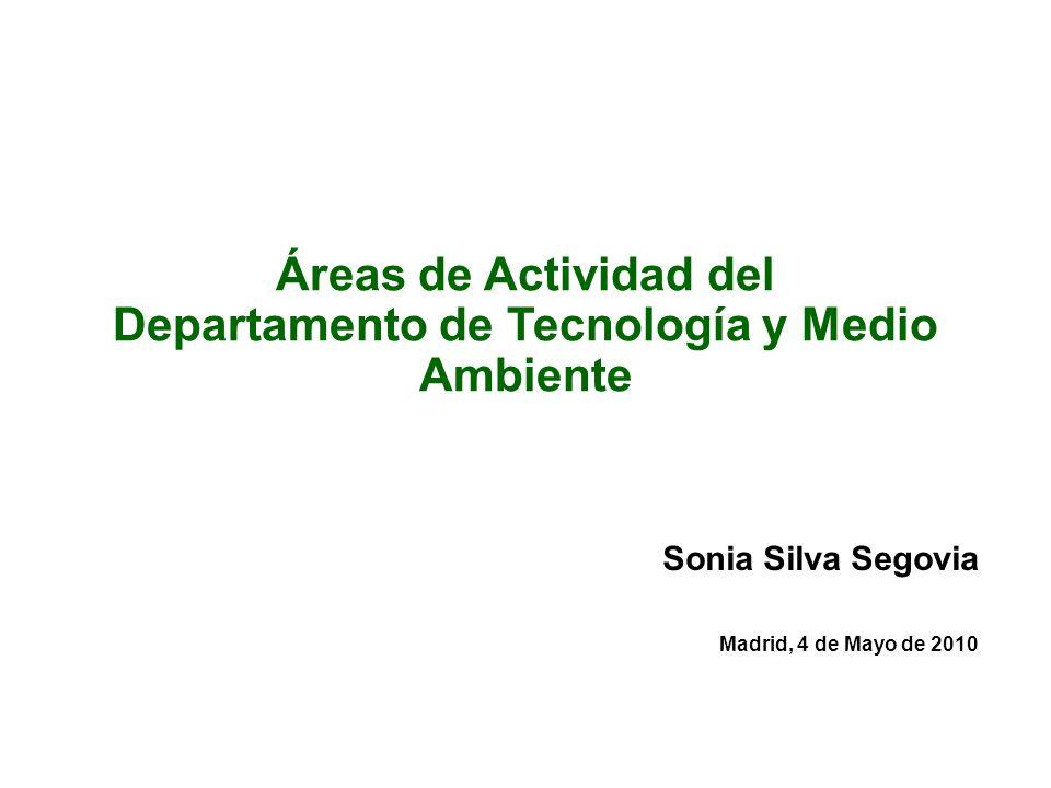 Áreas de Actividad del Departamento de Tecnología y Medio Ambiente Sonia Silva Segovia Madrid, 4 de Mayo de 2010