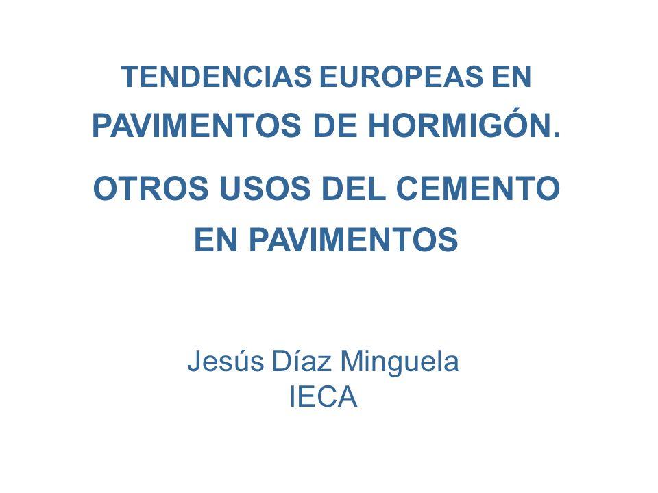 TENDENCIAS EUROPEAS EN PAVIMENTOS DE HORMIGÓN. OTROS USOS DEL CEMENTO EN PAVIMENTOS Jesús Díaz Minguela IECA