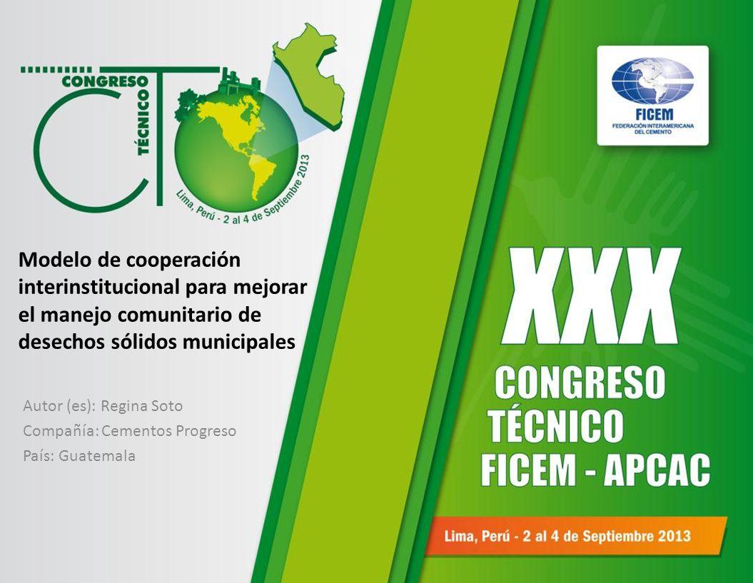 Modelo de cooperación interinstitucional para mejorar el manejo comunitario de desechos sólidos municipales Autor (es): Regina Soto Compañía: Cementos