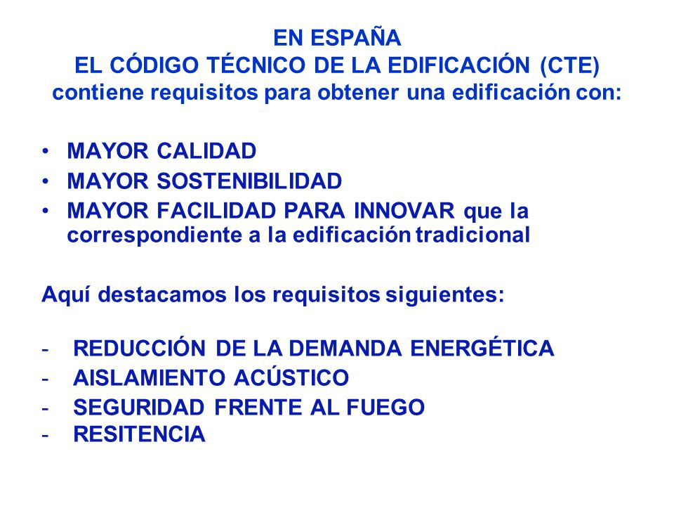 EN ESPAÑA EL CÓDIGO TÉCNICO DE LA EDIFICACIÓN (CTE) contiene requisitos para obtener una edificación con: MAYOR CALIDAD MAYOR SOSTENIBILIDAD MAYOR FAC