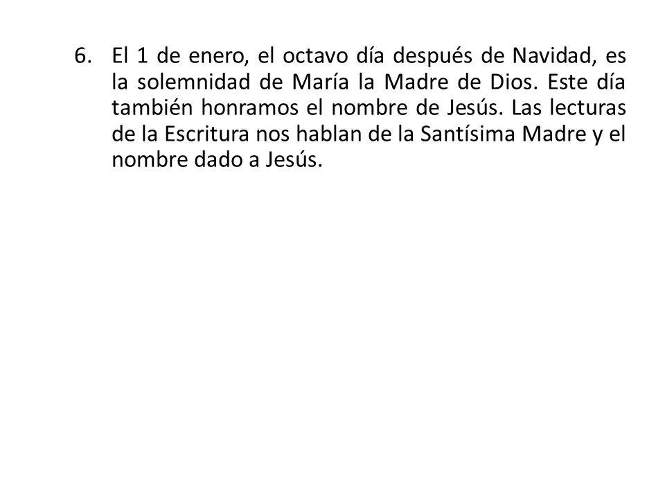 6.El 1 de enero, el octavo día después de Navidad, es la solemnidad de María la Madre de Dios. Este día también honramos el nombre de Jesús. Las lectu