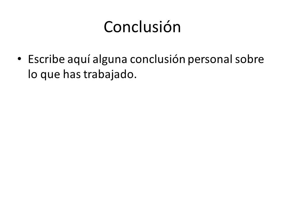 Conclusión Escribe aquí alguna conclusión personal sobre lo que has trabajado.