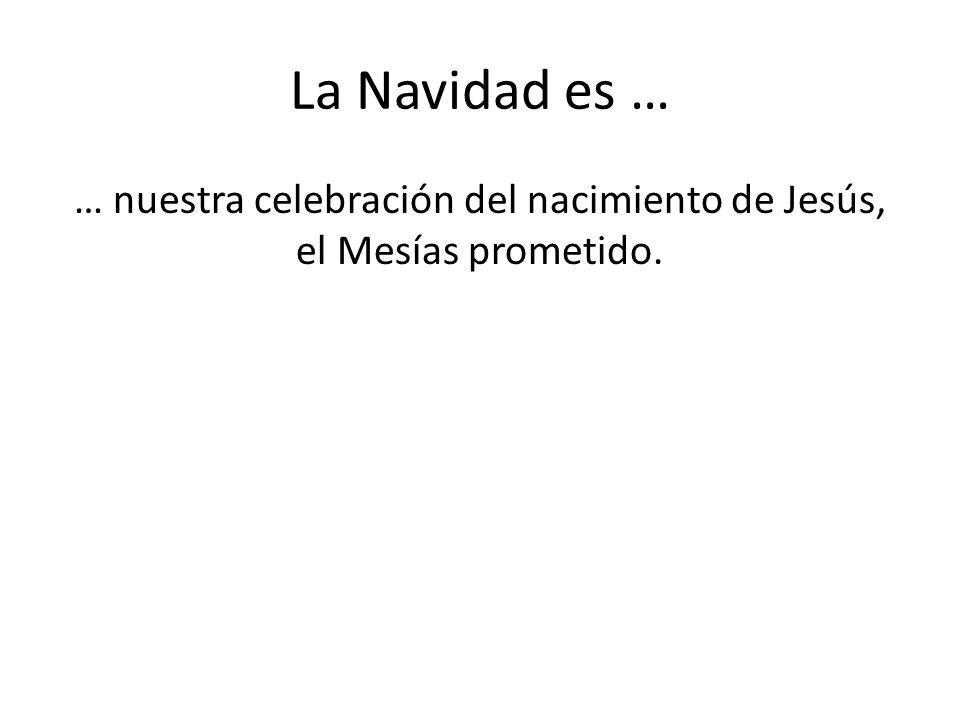 La Navidad es … … nuestra celebración del nacimiento de Jesús, el Mesías prometido.
