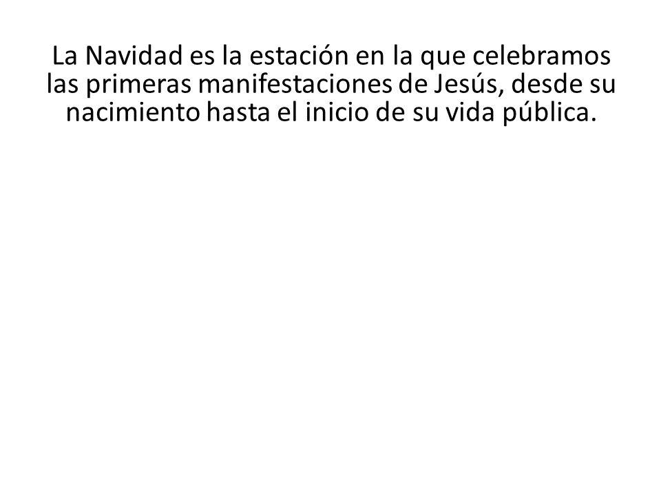 La Navidad es la estación en la que celebramos las primeras manifestaciones de Jesús, desde su nacimiento hasta el inicio de su vida pública.