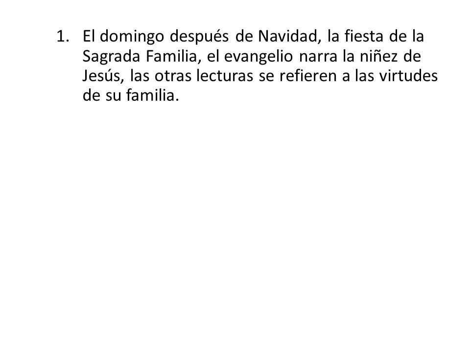 1.El domingo después de Navidad, la fiesta de la Sagrada Familia, el evangelio narra la niñez de Jesús, las otras lecturas se refieren a las virtudes