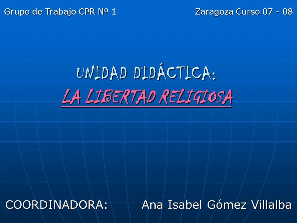 UNIDAD DIDÁCTICA: LA LIBERTAD RELIGIOSA COORDINADORA: Ana Isabel Gómez Villalba Grupo de Trabajo CPR Nº 1 Zaragoza Curso 07 - 08