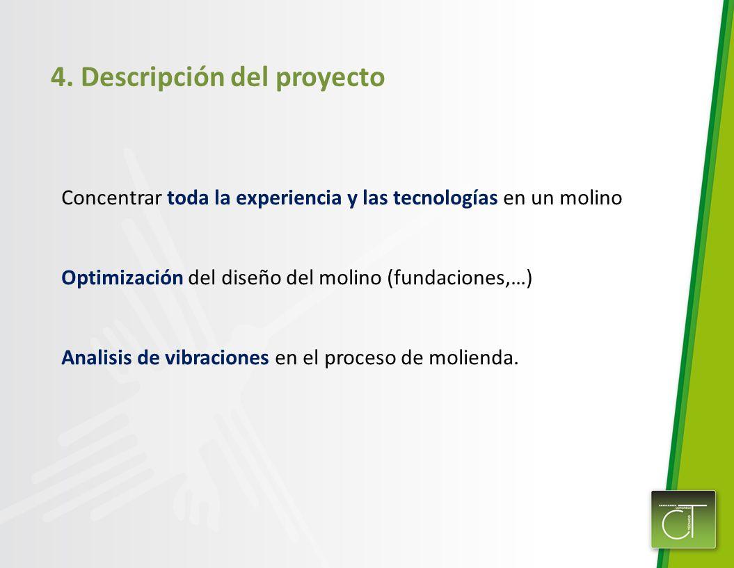 4. Descripción del proyecto Concentrar toda la experiencia y las tecnologías en un molino Optimización del diseño del molino (fundaciones,…) Analisis