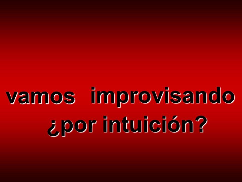 vamos improvisando ¿por intuición?