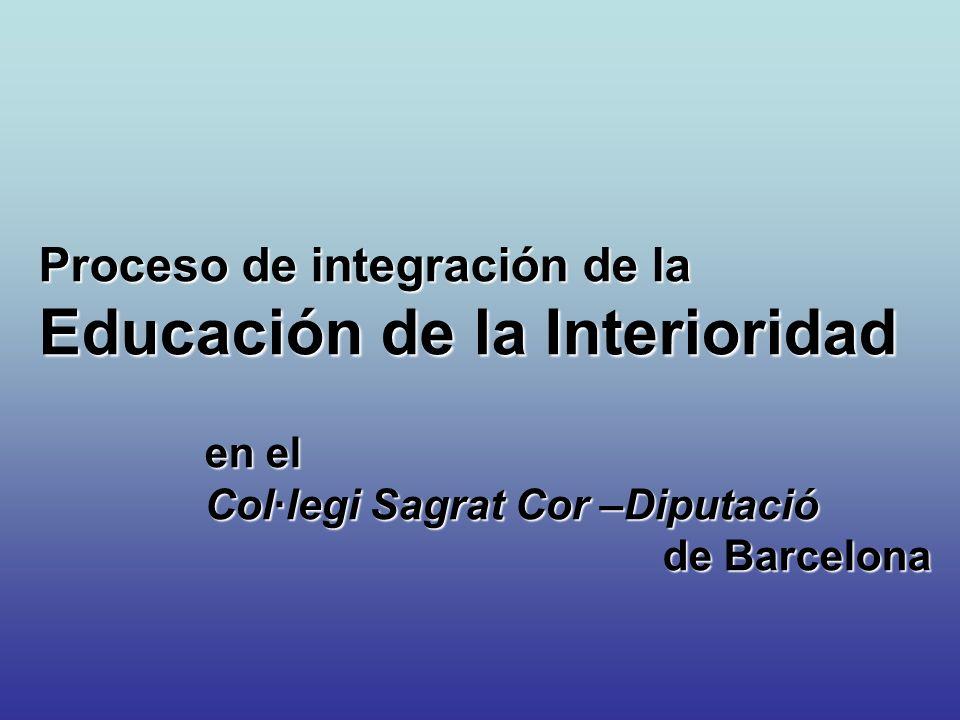 Proceso de integración de la Educación de la Interioridad en el en el Col·legi Sagrat Cor –Diputació Col·legi Sagrat Cor –Diputació de Barcelona