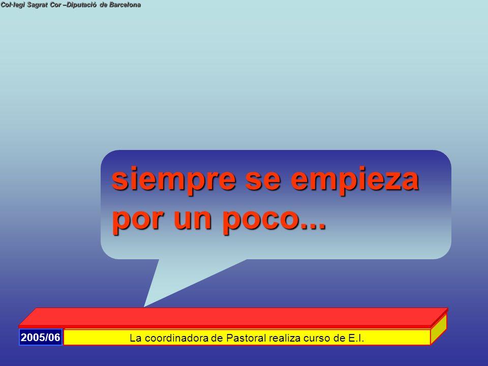 Col·legi Sagrat Cor –Diputació de Barcelona 2005/06 La coordinadora de Pastoral realiza curso de E.I. siempre se empieza por un poco...