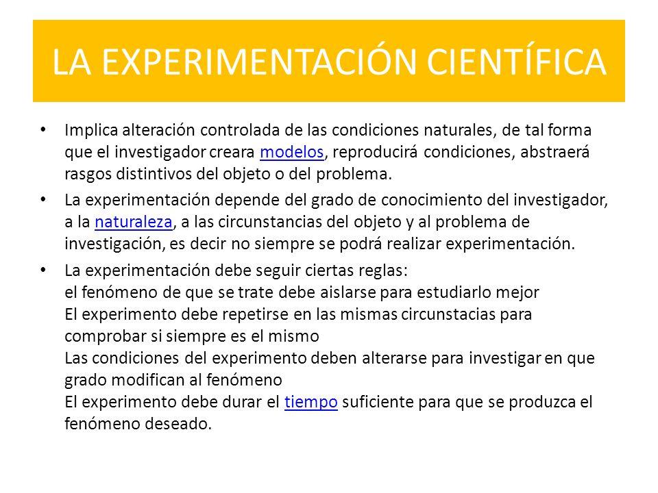 LA EXPERIMENTACIÓN CIENTÍFICA Implica alteración controlada de las condiciones naturales, de tal forma que el investigador creara modelos, reproducirá